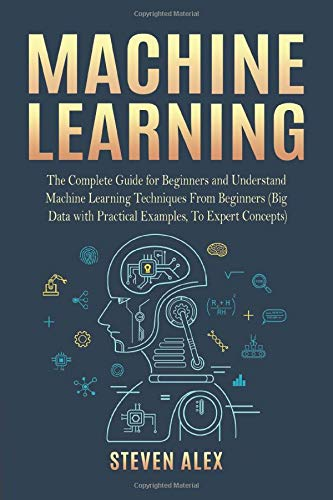 Machine Learning  The Complete Guide For Beginners And Understand Machine Learning Techniques From Beginners  Big Data With Practical Examples To Expert Concepts