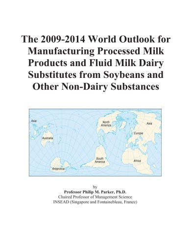 The 2009-2014 World Outlook for Manufacturing Processed Milk Products and Fluid Milk Dairy Substitutes from Soybeans and Other Non-Dairy Substances -  Icon Group, Paperback