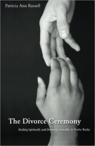 The Divorce Ceremony: Healing Spiritually and Divorcing Amicably in Twelve Weeks