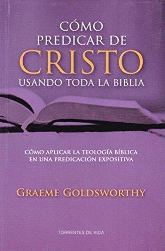 Cómo Predicar a Cristo Usando Toda la Biblia - cómo aplicar la teología bíblica en la predicación expositiva by Graeme Goldsworthy (2014-01-01)