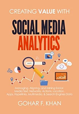 Creating Value With Social Media Analytics: Managing, Aligning, and Mining Social Media Text, Networks, Actions, Location, Aps, Hyperlinks, Multimedia, & Search Engines Data