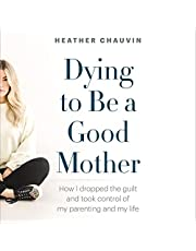 Dying to Be a Good Mother: How I Dropped the Guilt and Took Control of My Parenting and My Life