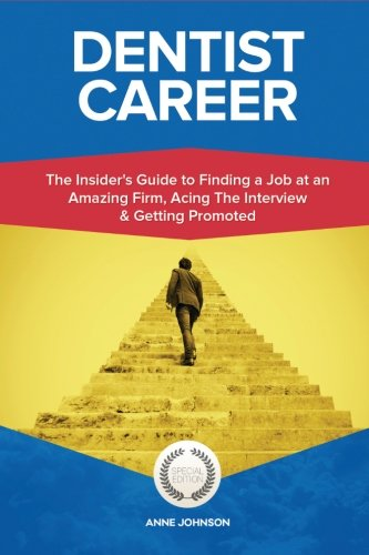 Dentist Career (Special Edition): The Insider's Guide to Finding a Job at an Amazing Firm, Acing The Interview & Getting Promoted