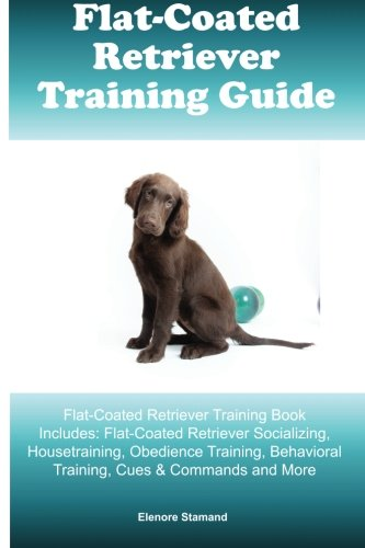 Flat-Coated Retriever Training Guide Flat-Coated Retriever Training Book Includes: Flat-Coated Retriever Socializing, Housetraining, Obedience Training, Behavioral Training, Cues & Commands and More