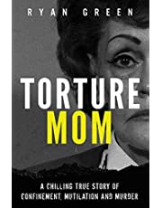 Torture Mom: A Chilling True Story of Confinement, Mutilation and Murder