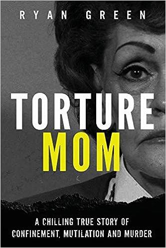 Torture Mom A Chilling True Story Of Confinement Mutilation And Murder True Crime Amazon De Green Ryan Fremdsprachige Bucher