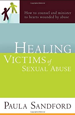 Healing Victims Of Sexual Abuse: How to Counsel and Minister to Hearts Wounded by Abuse from Paula Sandford