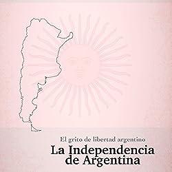 La Independencia de Argentina: El grito de libertad argentino [The Independence of Argentina: The Argentine Cry of Freedom]