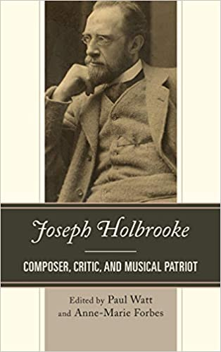 Joseph Holbrooke: Composer, Critic, and Musical Patriot: Paul Watt