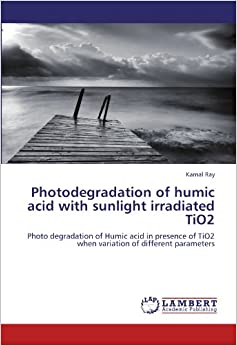 Book Photodegradation of humic acid with sunlight irradiated TiO2: Photo degradation of Humic acid in presence of TiO2 when variation of different parameters