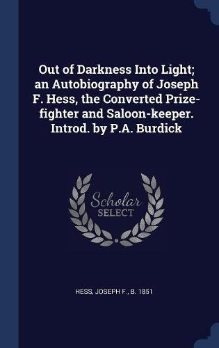 Read Online Out of Darkness Into Light; an Autobiography of Joseph F. Hess, the Converted Prize-fighter and Saloon-keeper. Introd. by P.A. Burdick PDF