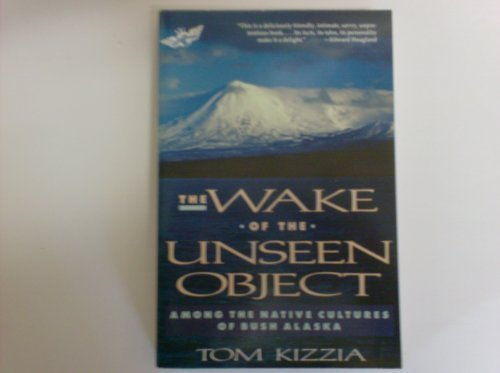The Wake of the Unseen Object: Among the Native Cultures of Bush Alaska (Tom Kizzia)