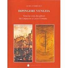 Dipingere Venezia. Venezia vista dai pittori da Carpaccio a Lucio Fontana