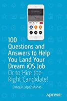 100 Questions and Answers to Help You Land Your Dream iOS Job: Or to Hire the Right Candidate! Front Cover