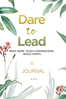 A JOURNAL Dare to Lead: Brave Work. Tough Conversations. Whole Hearts: A Gratitude and Leadership Journal
