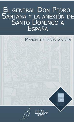 El general Don Pedro Santana y la anexión de Santo Domingo a España (Spanish Edition)
