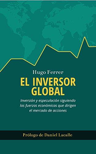 Descargar Libro El Inversor Global: Inversión Y Especulación Siguiendo Las Fuerzas Económicas Que Dirigen El Mercado De Acciones Hugo Ferrer