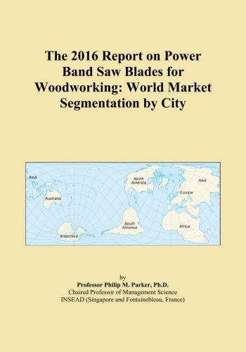 (The 2016 Report on Power Band Saw Blades for Woodworking: World Market Segmentation by City )