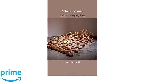 Vibrant Matter: A Political Ecology of Things A John Hope ...