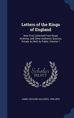 Letters of the Kings of England: Now First Collected From Royal Archives, and Other Authentic Sources, Private As Well As Public, Volume 1 PDF