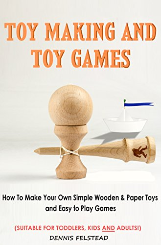 Toy Making and Toy Games: How To Make Your Own Simple Wooden & Paper Toys and Easy to Play Games - Suitable for Toddlers, Kids and Adults!