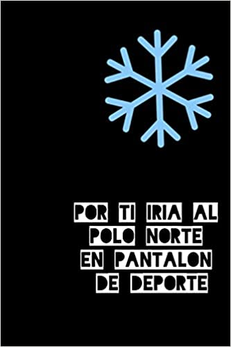 Por ti iría al polo Norte en pantalón de deporte: Libreta ...