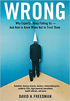 Wrong: Why experts* keep failing us--and how to know when not to trust them *Scientists, finance wizards, doctors, relationship gurus, celebrity CEOs, ... consultants, health officials and more