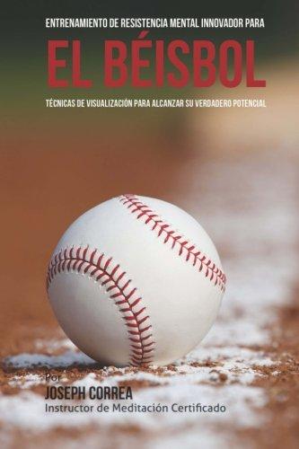 Entrenamiento de Resistencia Mental Innovador para el beisbol: Tecnicas de visualizacion para alcanzar su verdadero potencial (Spanish Edition)