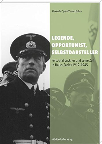 Legende, Opportunist, Selbstdarsteller: Felix Graf Luckner und seine Zeit in Halle (Saale) 1919-1945