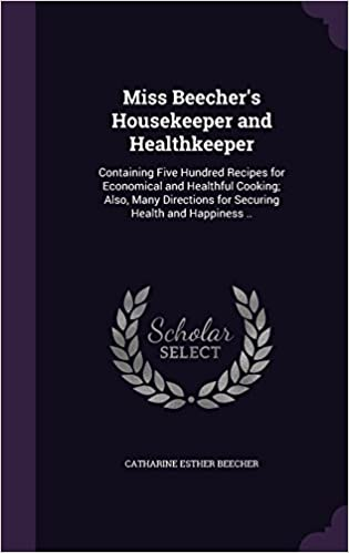 Book Miss Beecher's Housekeeper and Healthkeeper: Containing Five Hundred Recipes for Economical and Healthful Cooking; Also, Many Directions for Securing Health and Happiness ..