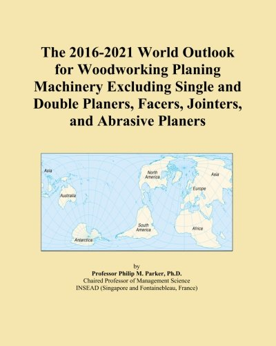 The 2016-2021 World Outlook for Woodworking Planing Machinery Excluding Single and Double Planers, Facers, Jointers, and Abrasive Planers
