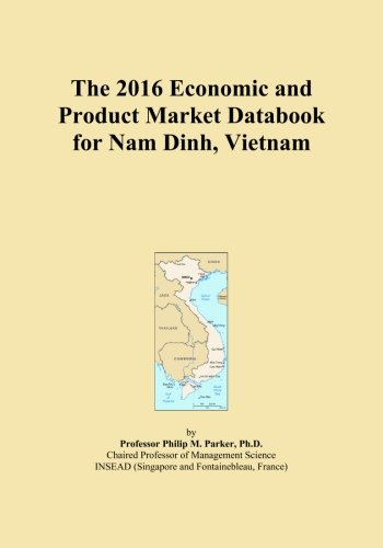 The 2016 Economic and Product Market Databook for Nam Dinh, Vietnam by ICON Group International, Inc.
