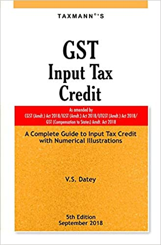 GST Input Tax Credit-A Complete Guide to Input Tax Credit with Numerical Illustrations (5th Edition,September 2018)