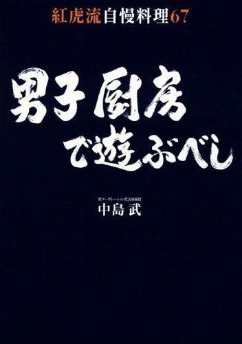 男子厨房で遊ぶべし 紅虎流自慢料理67 (講談社のお料理BOOK)