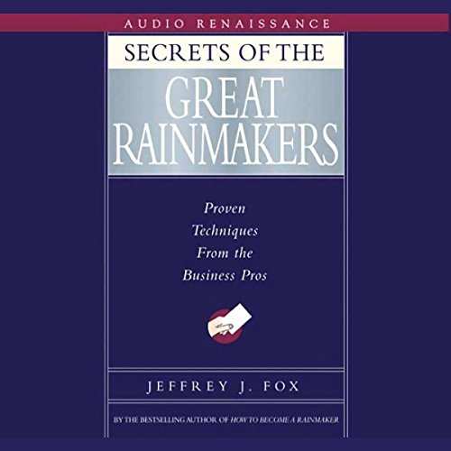 Secrets of the Great Rainmakers: Proven Techniques from the Business Pros