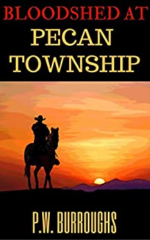 Bloodshed At Pecan's Township: A Texan Western by [Burroughs, P.W.]