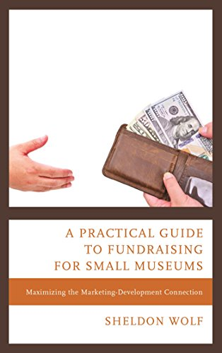 A Practical Guide to Fundraising for Small Museums: Maximizing the Marketing-Development Connection