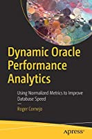 Dynamic Oracle Performance Analytics: Using Normalized Metrics to Improve Database Speed Front Cover