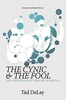 The Cynic and the Fool: The Unconscious in Theology & Politics by [DeLay, Tad]
