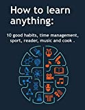 How to learn anything: 10 Good Habits, Time Management, Sport, Reader, Music, and Cook (deep learning, how we learn, learning techniques)