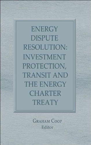 Energy Dispute Resolution: Investment Protection, Transit and the Energy Charter Treaty