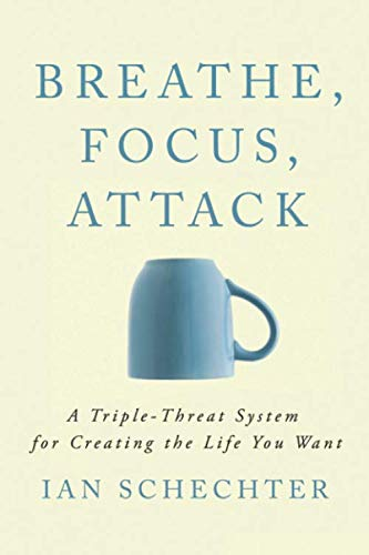 Breathe, Focus, Attack: A Triple – Threat System for Creating the Life You Want