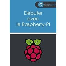 Débuter avec le Raspberry-Pi: Vos premier pas avec le Raspberry-PI (conseils et astuces pour bien commencer avec cette petite machine). (French Edition)
