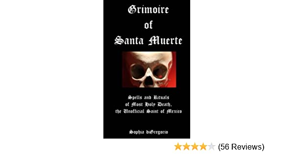 Grimoire of Santa Muerte: Spells and Rituals of Most Holy Death, the Unofficial Saint of Mexico - Kindle edition by Sophia diGregorio.