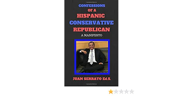 Amazon Confessions Of A Hispanic Conservative Republican Manifesto 9781521583050 Juan Serrato Books