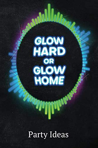 Glow Hard Or Glow Home Party Ideas: Blank Lined 6X9 Journal Paper For Diary Composition -