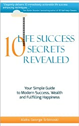 10 Life Success Secrets Revealed: Your Simple Guide To Modern Success, Wealth and Fulfilling Happiness (60 Minute Success Series)