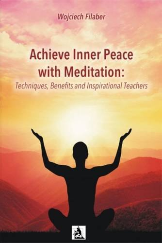 A Achieve Inner Peace with Meditation: Techniques, Benefits and Inspirational Teachers