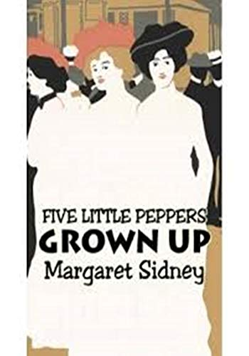 Five Little Peppers Grown Up - (ANNOTATED) Original, Unabridged, Complete, Enriched [Oxford University Press]