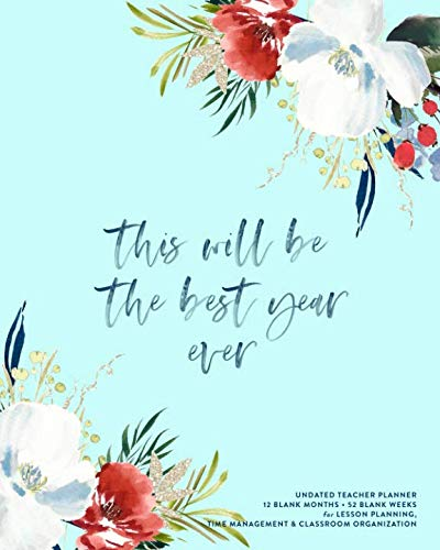 This Will Be The Best Year Ever, Undated Teacher Planner: Pretty Floral & Brush Calligraphy Lesson Planning Calendar Book for Classroom Organization